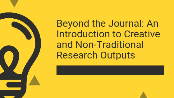 Text on the poster: Beyond the Journal: An Introduction to Creative and Non-Traditional Research Outputs